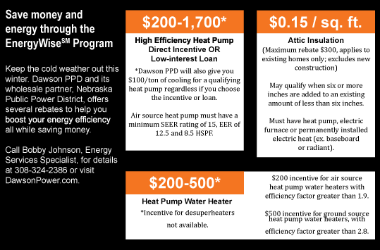 Keep the cold weather out this winter. Dawson PPD and its wholesale partner, Nebraska Public Power District, offers several rebates to help you boost your energy efficiency all while saving money. Call Bobby Johnson, Energy Services Specialist, for details at 308-324-2386 or visit our rebates page.