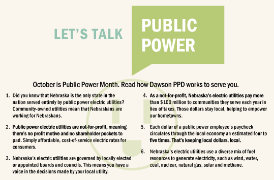 October is public power month. Read how Dawson PPD works to serve you.  Did you know that Nebraska is the only state in the nation served entirely by public power electric utilities? Community-owned utilities mean that Nebraskans are working for Nebraskans.  Public power electric utilities are not-for-profit, meaning there's no profit motive and no shareholder pockets to pad. Simply affordable, cost-of-service electric rates for consumers.  Nebraska's electric utilities are governed by locally elected or appointed boards and councils. This means you have a voice in the decisions made by your local utility.  As a not-for-profit, Nebraska's electric utilities pay more than $100 million to communities they serve each year in lieu of taxes. Those dollars stay local, helping to empower our hometowns. Each dollar of a public power employee's paycheck circulates through the local economy an estimated four to five times. That's keeping local dollars, local. Nebraska's electric utilities use a diverse mix of fuel resources to generate electricity, such as wind, water, coal, nuclear, natural gas, solar and methane.