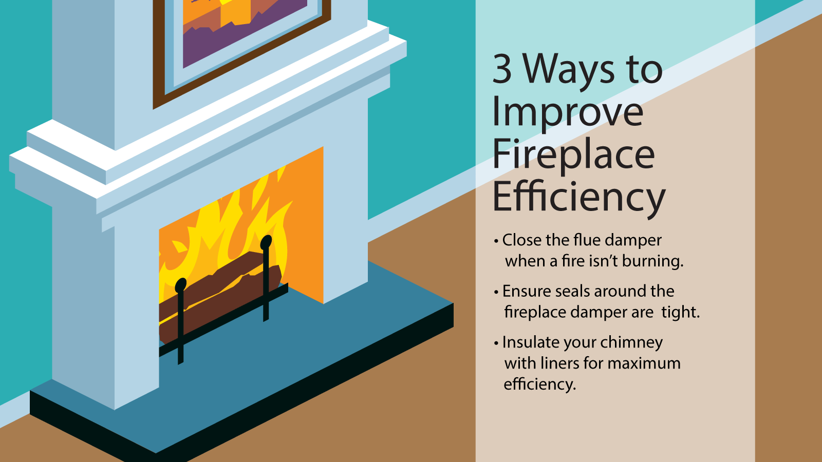 3 Ways to Improve Fireplace Efficiency. Close the flue damper when a fire isn't burning. Ensure seals around the fireplace damper are tight. Insulate your chimney with liners for maximum efficiency.